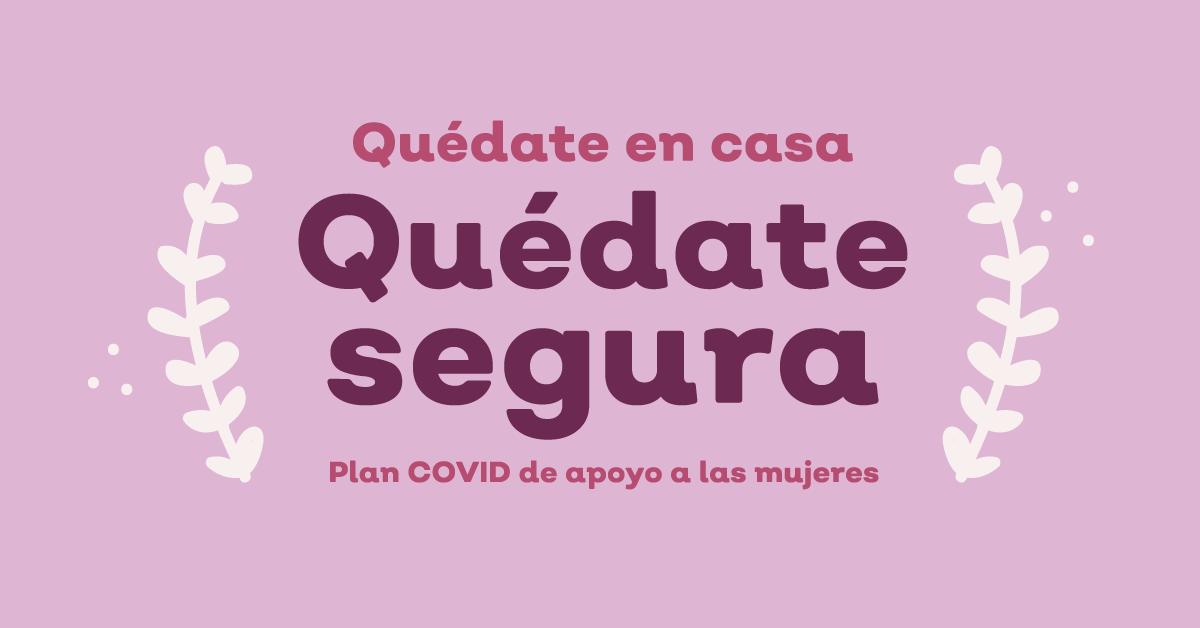 Quédate en casa, Quédate Segura.   Plan COVID de apoyo a las mujeres